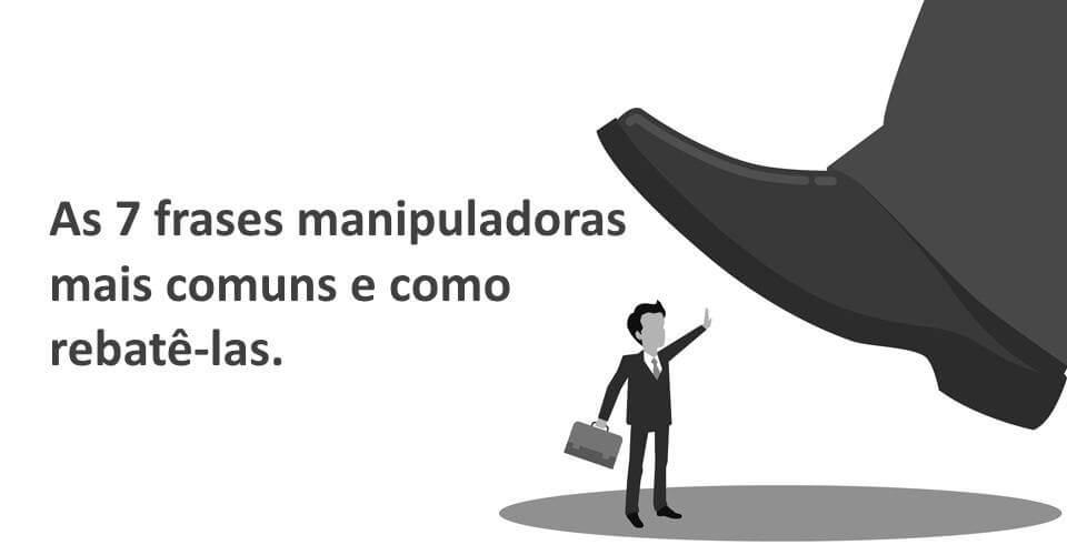 frases-manipuladoras manipuladoras - frases manipuladoras - As 7 frases manipuladoras mais comuns e como rebatê-las